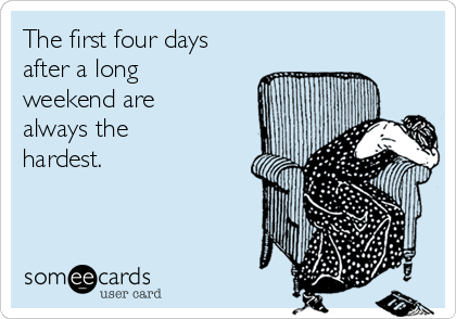 The first four days after a long weekend are always the hardest.