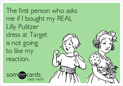 The first person who asks  me if I bought my REAL  Lilly Pulitzer  dress at Target is not going to like my reaction.