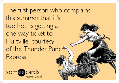 The first person who complains this summer that it's too hot, is getting a one way ticket to Hurtville, courtesy of the Thunder Punch Express!
