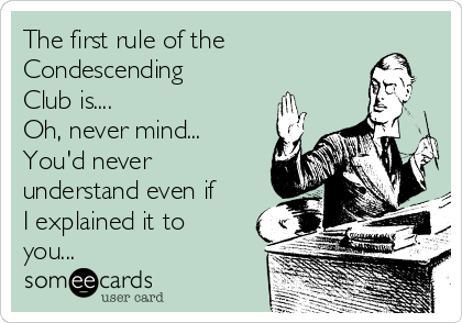 The first rule of the Condescending Club is....  Oh, never mind... You'd never understand even if I explained it to you...