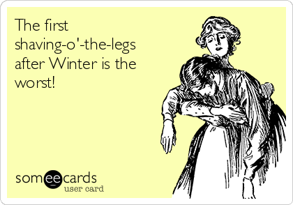 The first shaving-o'-the-legs after Winter is the worst!