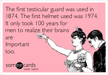 The first testicular guard was used in 1874. The first helmet used was 1974. It only took 100 years for men to realize their brains are  Important  too.