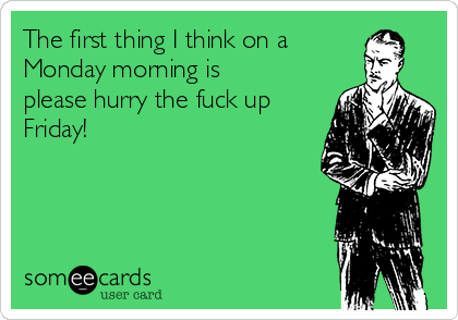 The first thing I think on a Monday morning is please hurry the fuck up Friday!