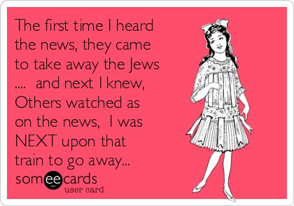 The first time I heard the news, they came to take away the Jews ....  and next I knew, Others watched as on the news,  I was NEXT upon that train to go away...
