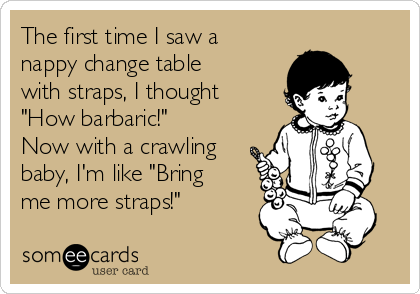 "The first time I saw a nappy change table with straps, I thought ""How barbaric!"" Now with a crawling baby, I'm like ""Bring me more straps!"""