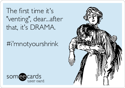 "The first time it's ""venting"", dear...after that, it's DRAMA.  #i'mnotyourshrink"
