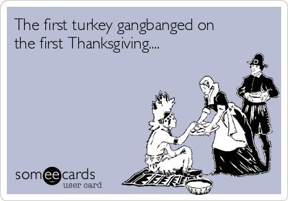 The first turkey gangbanged on the first Thanksgiving....