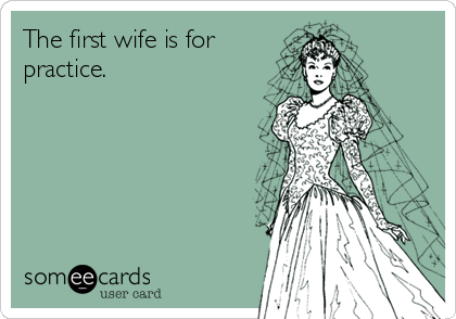 The first wife is for practice.