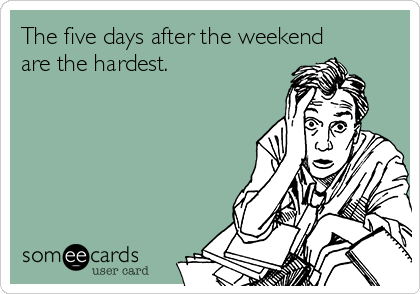 The five days after the weekend are the hardest.