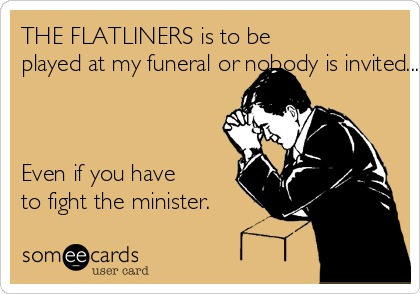 THE FLATLINERS is to be  played at my funeral or nobody is invited....    Even if you have  to fight the minister.