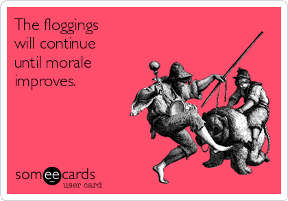 The floggings  will continue until morale improves.