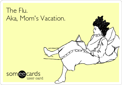 The Flu. Aka, Mom's Vacation.