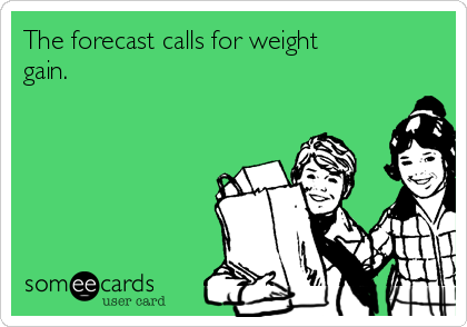 The forecast calls for weight gain.