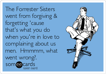 The Forrester Sisters went from forgiving & forgetting 'cause that's what you do when you're in love to complaining about us men.  Hmmmm, what went wrong?.