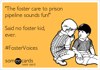 """""""The foster care to prison pipeline sounds fun!""""  Said no foster kid, ever.  #FosterVoices"""