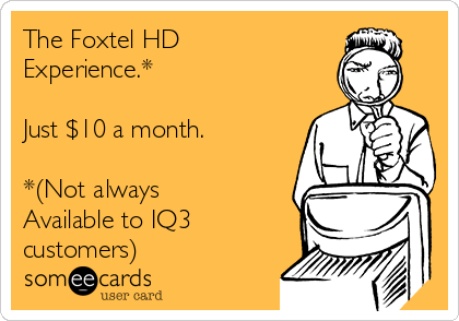 The Foxtel HD Experience.*  Just $10 a month.  *(Not always Available to IQ3 customers)