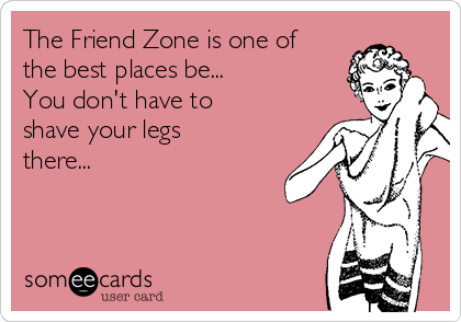 The Friend Zone is one of the best places be... You don't have to shave your legs there...