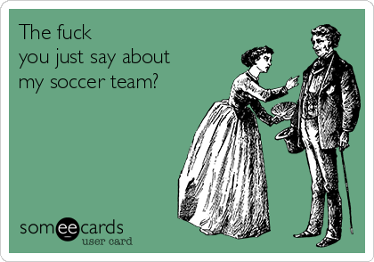 The fuck  you just say about my soccer team?