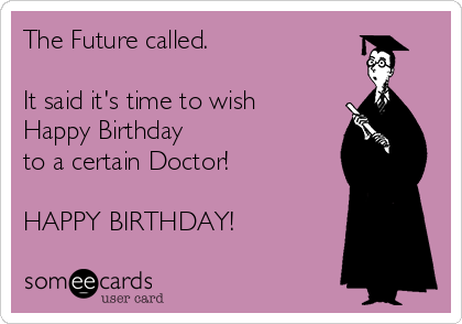 The Future called.   It said it's time to wish Happy Birthday  to a certain Doctor!  HAPPY BIRTHDAY!