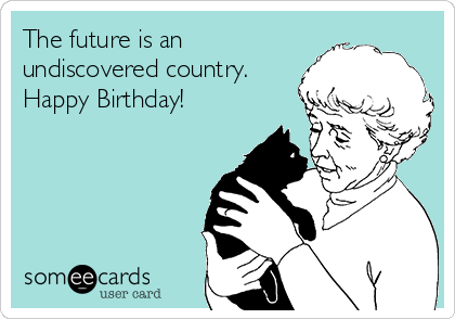 The future is an undiscovered country. Happy Birthday!