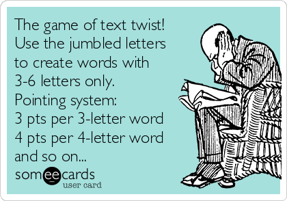 The game of text twist! Use the jumbled letters to create words with 3-6 letters only. Pointing system:  3 pts per 3-letter word 4 pts per 4-letter word and so on...