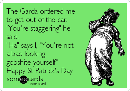 """The Garda ordered me to get out of the car. """"You're staggering"""" he said.  """"Ha"""" says I, """"You're not a bad looking gobshite yourself""""  Happy St Patrick's Day"""