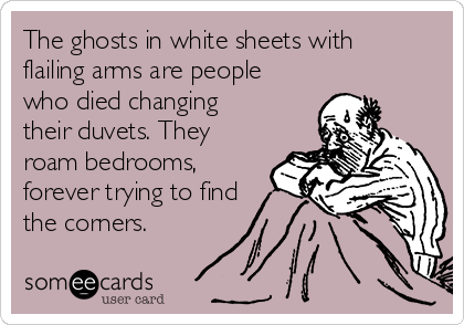 The ghosts in white sheets with flailing arms are people who died changing their duvets. They roam bedrooms, forever trying to find the corners.