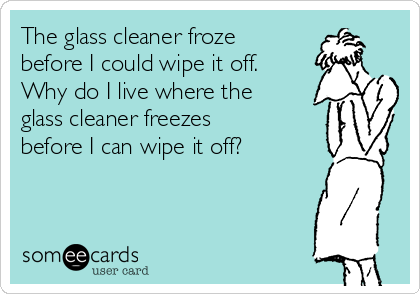 The glass cleaner froze before I could wipe it off. Why do I live where the glass cleaner freezes before I can wipe it off?