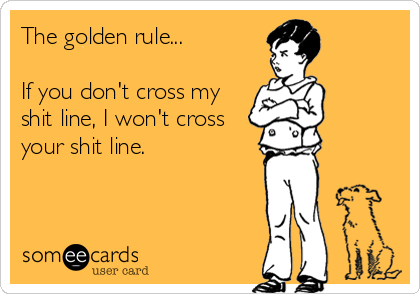 The golden rule...   If you don't cross my shit line, I won't cross your shit line.
