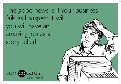 The good news is if your business fails as I suspect it will you will have an amazing job as a story teller!