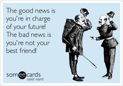 The good news is you're in charge of your future! The bad news is you're not your best friend!