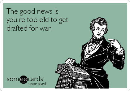 The good news is you're too old to get drafted for war.