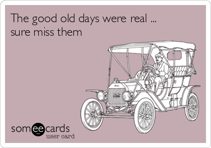 The good old days were real ...   sure miss them