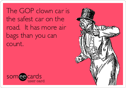 The GOP clown car is the safest car on the road.  It has more air bags than you can count.