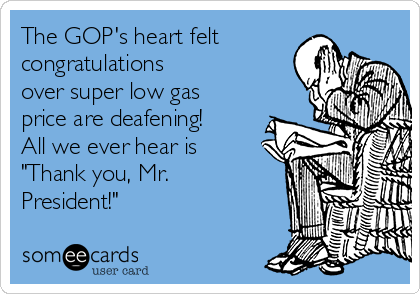 "The GOP's heart felt congratulations over super low gas price are deafening!  All we ever hear is ""Thank you, Mr. President!"""