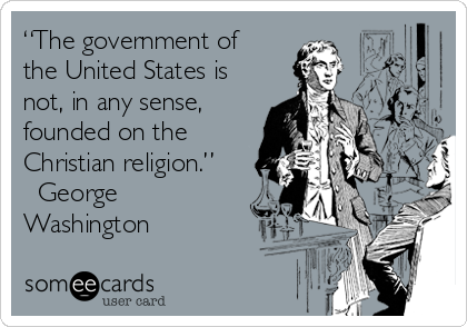 """The government of the United States is not, in any sense, founded on the Christian religion."" ― George Washington"