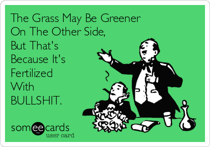 The Grass May Be Greener On The Other Side, But That's  Because It's Fertilized With BULLSHIT.
