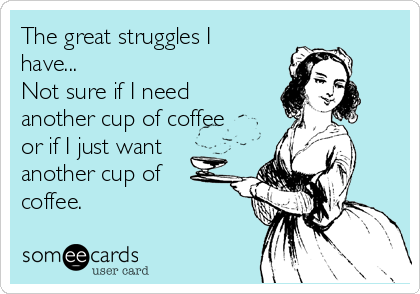 The great struggles I have... Not sure if I need another cup of coffee or if I just want another cup of coffee.