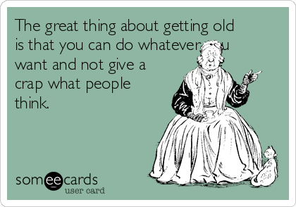 The great thing about getting old is that you can do whatever you want and not give a crap what people think.