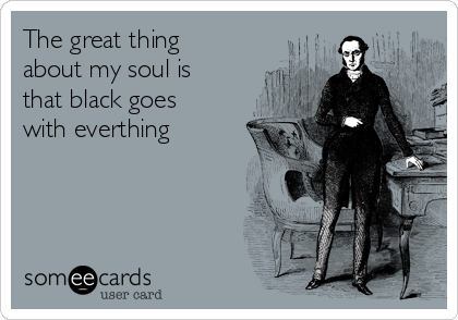The great thing about my soul is that black goes with everthing
