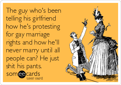 The guy who's been  telling his girlfriend how he's protesting for gay marriage rights and how he'll never marry until all people can? He just shit his pants.