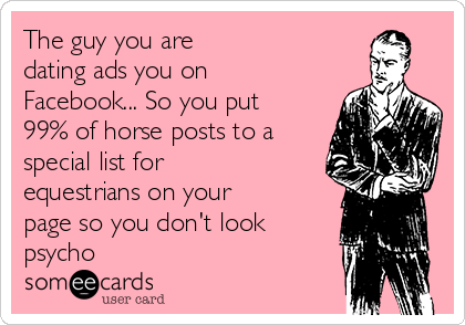 The guy you are  dating ads you on Facebook... So you put 99% of horse posts to a special list for equestrians on your page so you don't look psycho