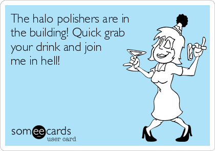The halo polishers are in the building! Quick grab your drink and join me in hell!