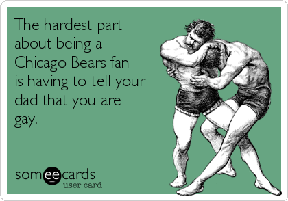 The hardest part about being a Chicago Bears fan is having to tell your dad that you are gay.