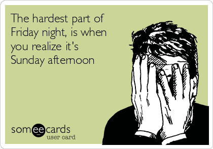 The hardest part of Friday night, is when you realize it's Sunday afternoon