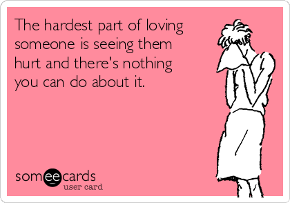 The hardest part of loving someone is seeing them hurt and there's nothing you can do about it.