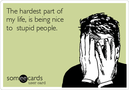 The hardest part of my life, is being nice to  stupid people.