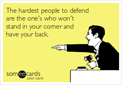 The hardest people to defend are the one's who won't stand in your corner and have your back.