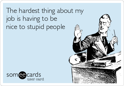 The hardest thing about my job is having to be nice to stupid people