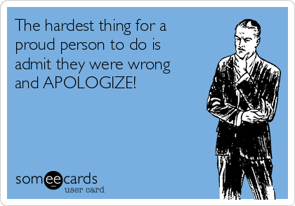 The hardest thing for a proud person to do is admit they were wrong and APOLOGIZE!